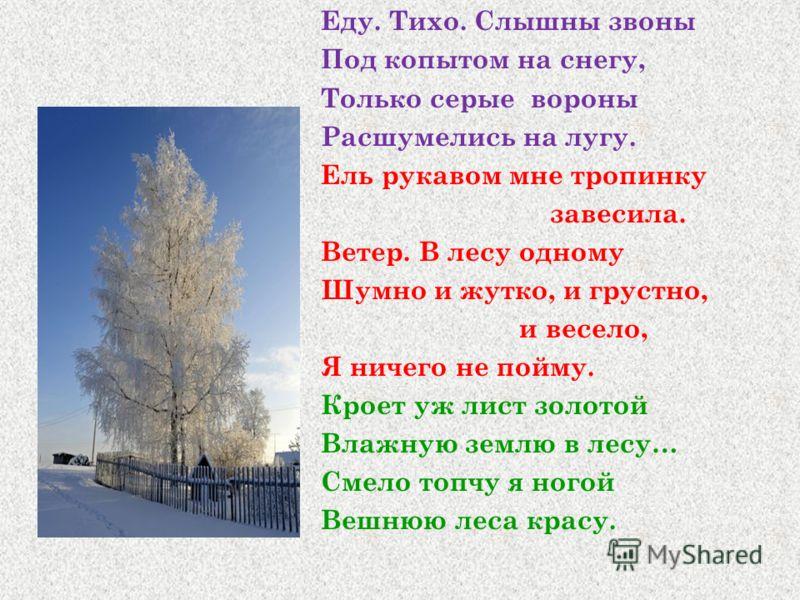 Еду. Тихо. Слышны звоны Под копытом на снегу, Только серые вороны Расшумелись на лугу. Ель рукавом мне тропинку завесила. Ветер. В лесу одному Шумно и жутко, и грустно, и весело, Я ничего не пойму. Кроет уж лист золотой Влажную землю в лесу… Смело то