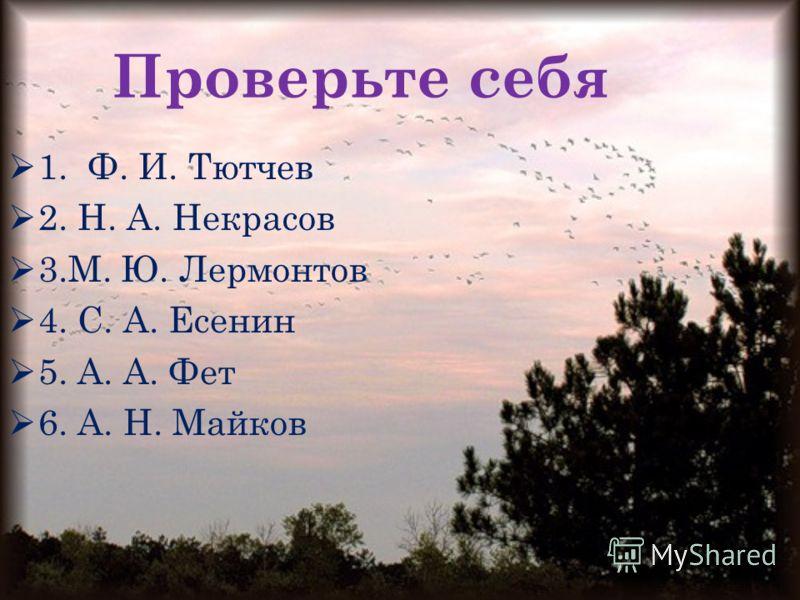 Проверьте себя 1. Ф. И. Тютчев 2. Н. А. Некрасов 3.М. Ю. Лермонтов 4. С. А. Есенин 5. А. А. Фет 6. А. Н. Майков