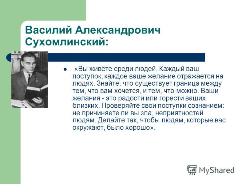 Василий Александрович Сухомлинский: «Вы живёте среди людей. Каждый ваш поступок, каждое ваше желание отражается на людях. Знайте, что существует граница между тем, что вам хочется, и тем, что можно. Ваши желания - это радости или горести ваших близки