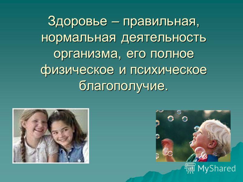 Здоровье – правильная, нормальная деятельность организма, его полное физическое и психическое благополучие.
