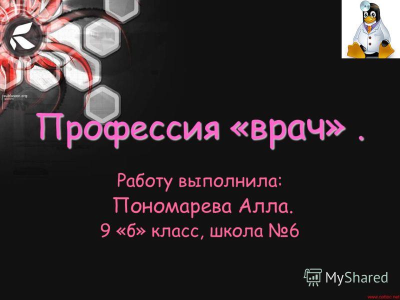 Профессия «врач». Работу выполнила: Пономарева Алла. 9 «б» класс, школа 6