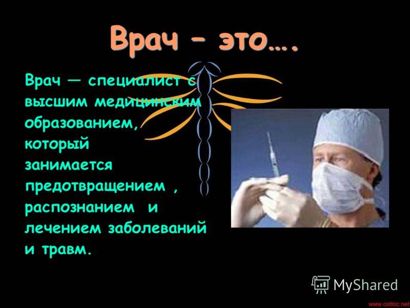 Врач – это…. Врач специалист с высшим медицинским образованием, который занимается предотвращением, распознанием и лечением заболеваний и травм.