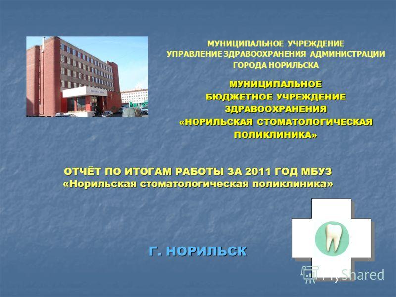 ОТЧЁТ ПО ИТОГАМ РАБОТЫ ЗА 2011 ГОД МБУЗ «Норильская стоматологическая поликлиника» Г. НОРИЛЬСК МУНИЦИПАЛЬНОЕ БЮДЖЕТНОЕ УЧРЕЖДЕНИЕ ЗДРАВООХРАНЕНИЯ «НОРИЛЬСКАЯ СТОМАТОЛОГИЧЕСКАЯ ПОЛИКЛИНИКА» МУНИЦИПАЛЬНОЕ УЧРЕЖДЕНИЕ УПРАВЛЕНИЕ ЗДРАВООХРАНЕНИЯ АДМИНИСТР