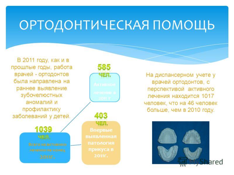 ОРТОДОНТИЧЕСКАЯ ПОМОЩЬ В 2011 году, как и в прошлые годы, работа врачей - ортодонтов была направлена на раннее выявление зубочелюстных аномалий и профилактику заболеваний у детей. Впервые выявленная патология прикуса в 2011г. Активное лечение в 2011