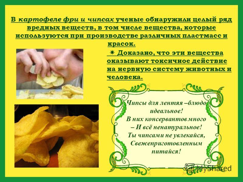 Чипсы для лентяя –блюдо идеальное! В них консервантов много – И всё ненатуральное! Ты чипсами не увлекайся, Свежеприготовленным питайся! В картофеле фри и чипсах ученые обнаружили целый ряд вредных веществ, в том числе вещества, которые используются