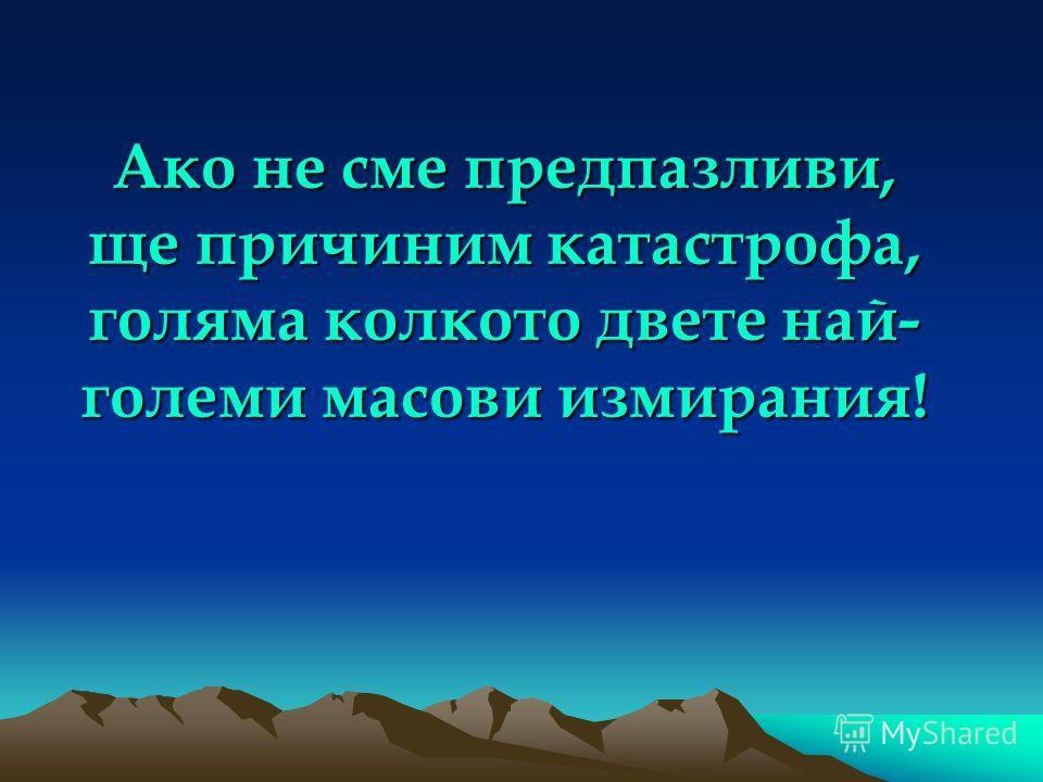 Ако не сме предпазливи, ще причиним катастрофа, голяма колкото двете най- големи масови измирания!