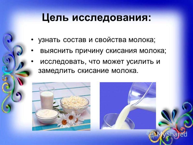 Цель исследования: узнать состав и свойства молока; выяснить причину скисания молока; исследовать, что может усилить и замедлить скисание молока.