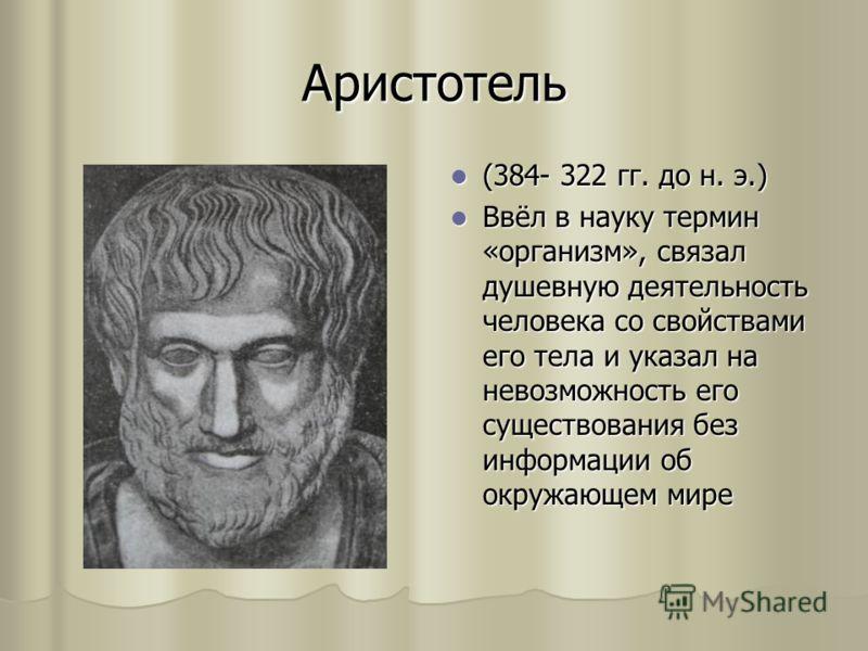Аристотель (384- 322 гг. до н. э.) (384- 322 гг. до н. э.) Ввёл в науку термин «организм», связал душевную деятельность человека со свойствами его тела и указал на невозможность его существования без информации об окружающем мире Ввёл в науку термин