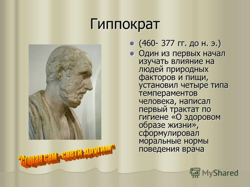 Гиппократ (460- 377 гг. до н. э.) (460- 377 гг. до н. э.) Один из первых начал изучать влияние на людей природных факторов и пищи, установил четыре типа темпераментов человека, написал первый трактат по гигиене «О здоровом образе жизни», сформулирова