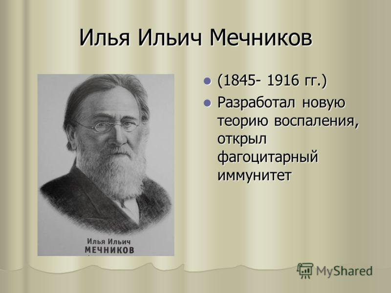 Илья Ильич Мечников (1845- 1916 гг.) (1845- 1916 гг.) Разработал новую теорию воспаления, открыл фагоцитарный иммунитет Разработал новую теорию воспаления, открыл фагоцитарный иммунитет