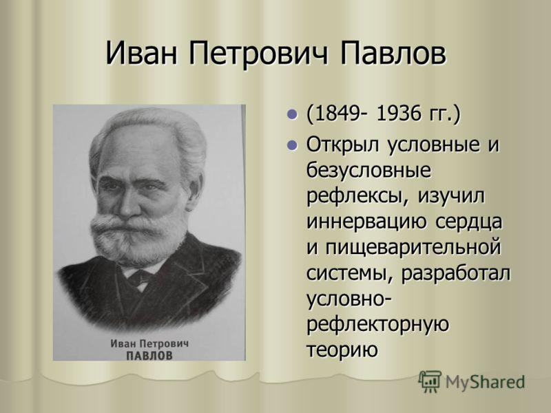 Иван Петрович Павлов (1849- 1936 гг.) (1849- 1936 гг.) Открыл условные и безусловные рефлексы, изучил иннервацию сердца и пищеварительной системы, разработал условно- рефлекторную теорию Открыл условные и безусловные рефлексы, изучил иннервацию сердц