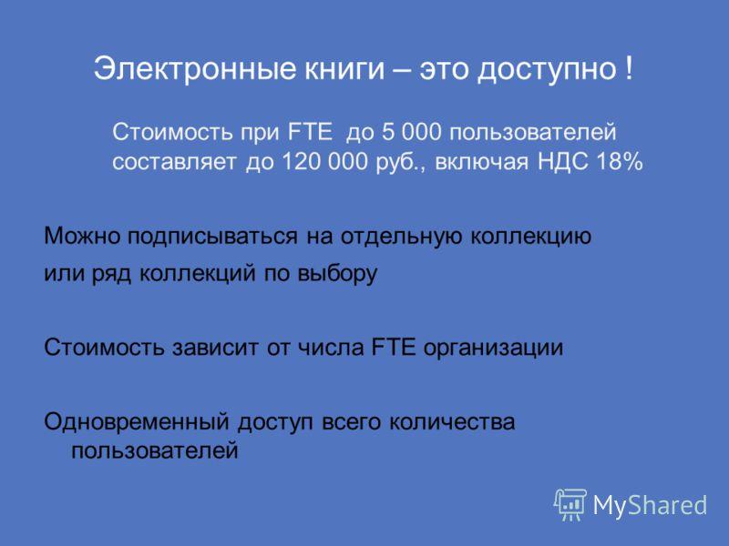 Электронные книги – это доступно ! Стоимость при FTE до 5 000 пользователей составляет до 120 000 руб., включая НДС 18% Можно подписываться на отдельную коллекцию или ряд коллекций по выбору Стоимость зависит от числа FTE организации Одновременный до
