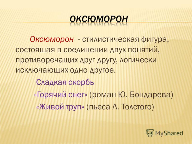 Оксюморон - стилистическая фигура, состоящая в соединении двух понятий, противоречащих друг другу, логически исключающих одно другое. Сладкая скорбь «Горячий снег» (роман Ю. Бондарева) «Живой труп» (пьеса Л. Толстого)
