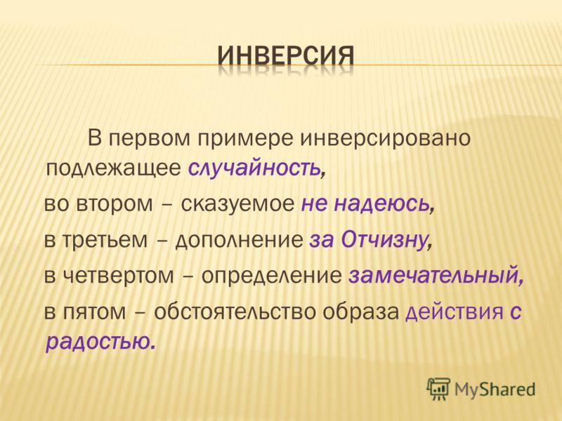 В первом примере инверсировано подлежащее случайность, во втором – сказуемое не надеюсь, в третьем – дополнение за Отчизну, в четвертом – определение замечательный, в пятом – обстоятельство образа действия с радостью.