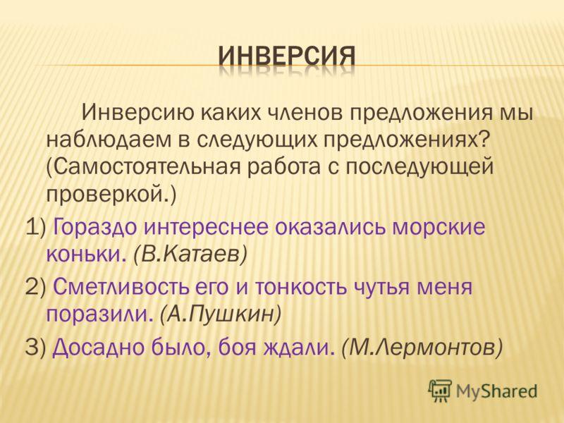 Инверсию каких членов предложения мы наблюдаем в следующих предложениях? (Самостоятельная работа с последующей проверкой.) 1) Гораздо интереснее оказались морские коньки. (В.Катаев) 2) Сметливость его и тонкость чутья меня поразили. (А.Пушкин) 3) Дос