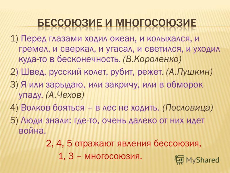 1) Перед глазами ходил океан, и колыхался, и гремел, и сверкал, и угасал, и светился, и уходил куда-то в бесконечность. (В.Короленко) 2) Швед, русский колет, рубит, режет. (А.Пушкин) 3) Я или зарыдаю, или закричу, или в обморок упаду. (А.Чехов) 4) Во