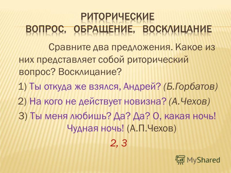 Сравните два предложения. Какое из них представляет собой риторический вопрос? Восклицание? 1) Ты откуда же взялся, Андрей? (Б.Горбатов) 2) На кого не действует новизна? (А.Чехов) 3) Ты меня любишь? Да? Да? О, какая ночь! Чудная ночь! (А.П.Чехов) 2,
