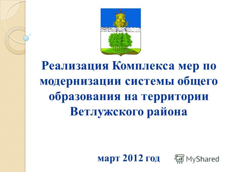 Реализация Комплекса мер по модернизации системы общего образования на территории Ветлужского района март 2012 год
