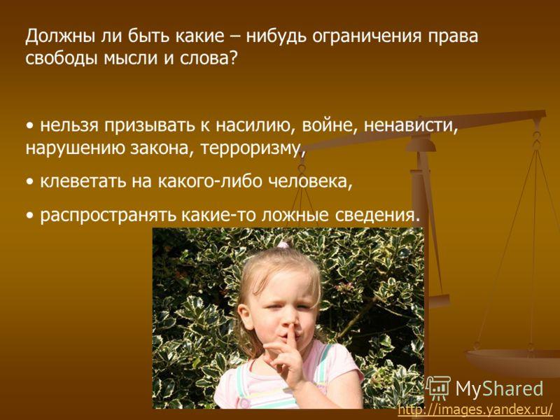 Должны ли быть какие – нибудь ограничения права свободы мысли и слова? нельзя призывать к насилию, войне, ненависти, нарушению закона, терроризму, клеветать на какого-либо человека, распространять какие-то ложные сведения. http://images.yandex.ru/