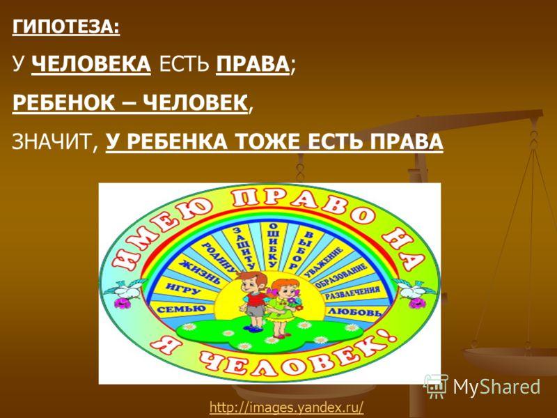 ГИПОТЕЗА: У ЧЕЛОВЕКА ЕСТЬ ПРАВА; РЕБЕНОК – ЧЕЛОВЕК, ЗНАЧИТ, У РЕБЕНКА ТОЖЕ ЕСТЬ ПРАВА http://images.yandex.ru/