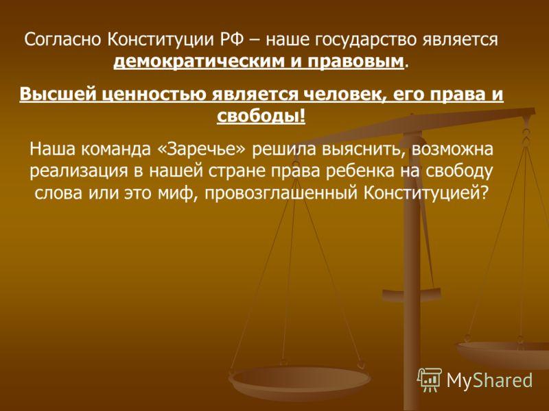 Согласно Конституции РФ – наше государство является демократическим и правовым. Высшей ценностью является человек, его права и свободы! Наша команда «Заречье» решила выяснить, возможна реализация в нашей стране права ребенка на свободу слова или это