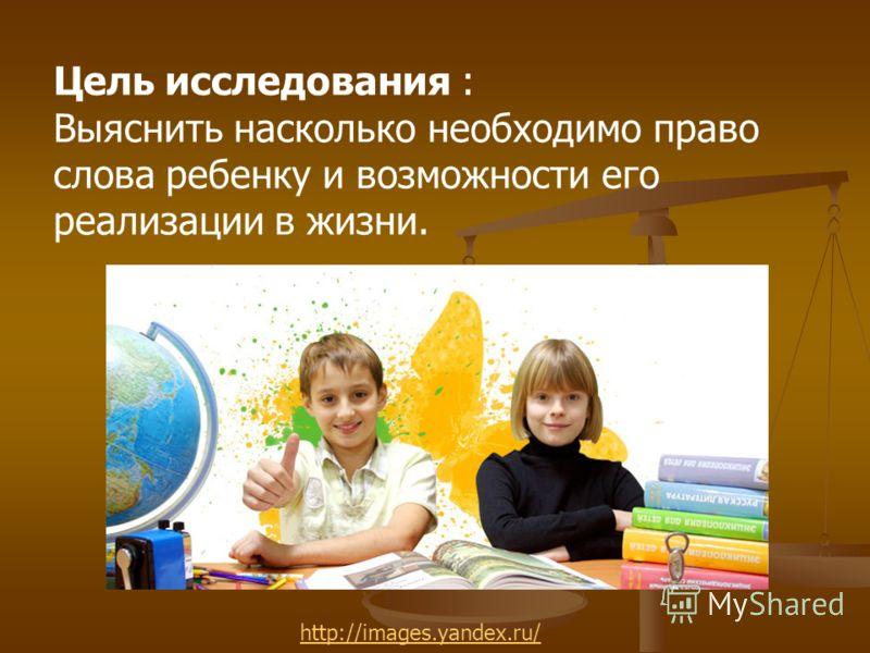 Цель исследования : Выяснить насколько необходимо право слова ребенку и возможности его реализации в жизни. http://images.yandex.ru/
