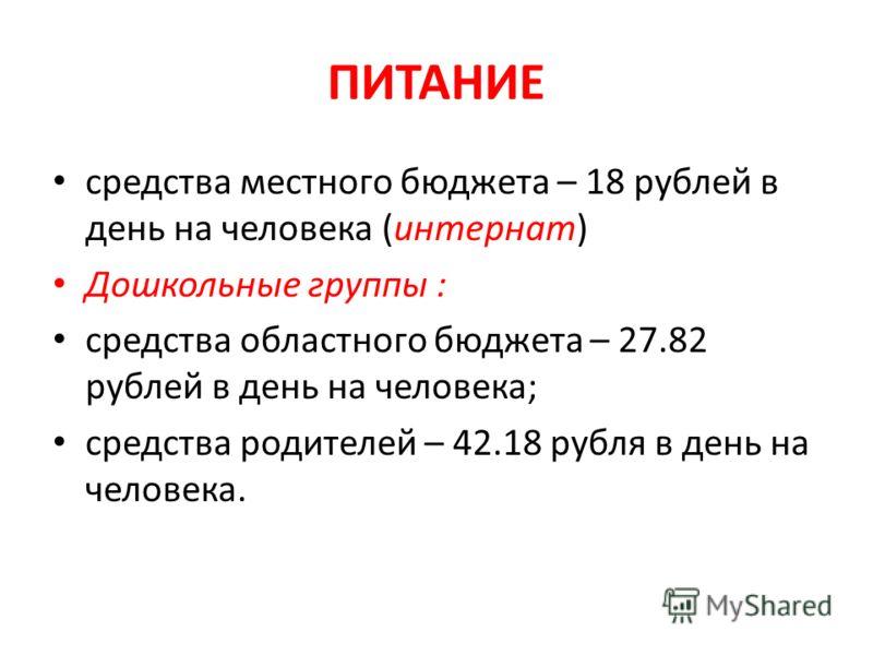 ПИТАНИЕ средства местного бюджета – 18 рублей в день на человека (интернат) Дошкольные группы : средства областного бюджета – 27.82 рублей в день на человека; средства родителей – 42.18 рубля в день на человека.