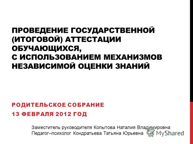 ПРОВЕДЕНИЕ ГОСУДАРСТВЕННОЙ (ИТОГОВОЙ) АТТЕСТАЦИИ ОБУЧАЮЩИХСЯ, С ИСПОЛЬЗОВАНИЕМ МЕХАНИЗМОВ НЕЗАВИСИМОЙ ОЦЕНКИ ЗНАНИЙ РОДИТЕЛЬСКОЕ СОБРАНИЕ 13 ФЕВРАЛЯ 2012 ГОД Заместитель руководителя Копытова Наталия Владимировна Педагог–психолог Кондратьева Татьяна