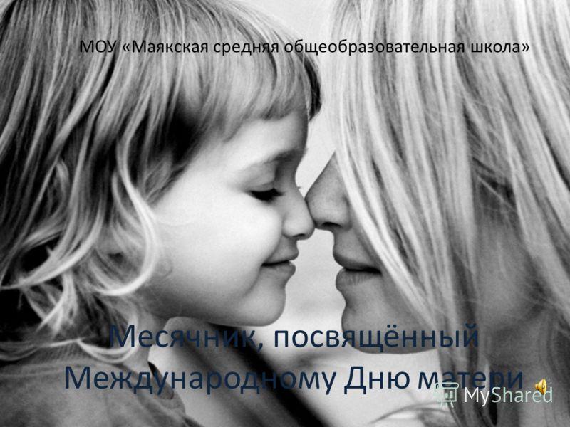 МОУ «Маякская средняя общеобразовательная школа» Месячник, посвящённый Международному Дню матери