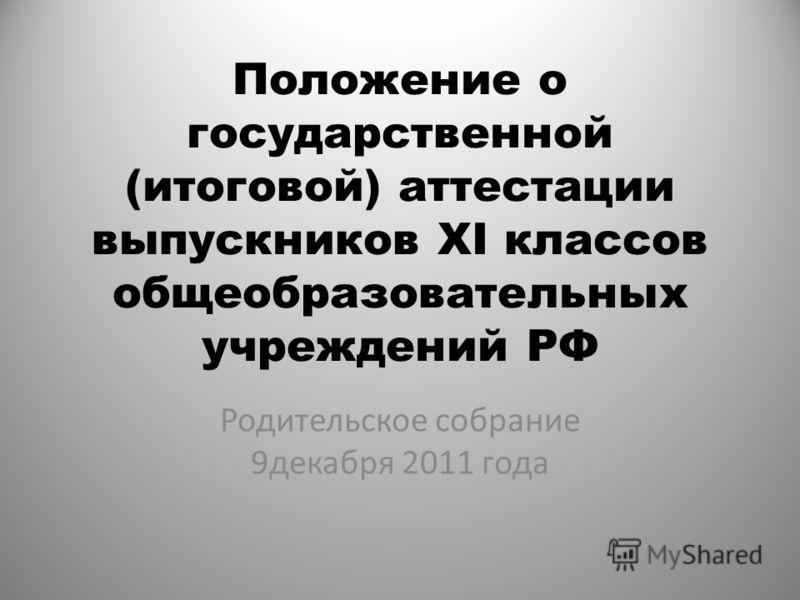 Положение о государственной (итоговой) аттестации выпускников XI классов общеобразовательных учреждений РФ Родительское собрание 9декабря 2011 года