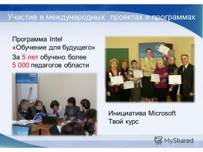 Программа Intel «Обучение для будущего» За 5 лет обучено более 5 000 педагогов области Инициатива Microsoft Твой курс Участие в международных проектах и программах