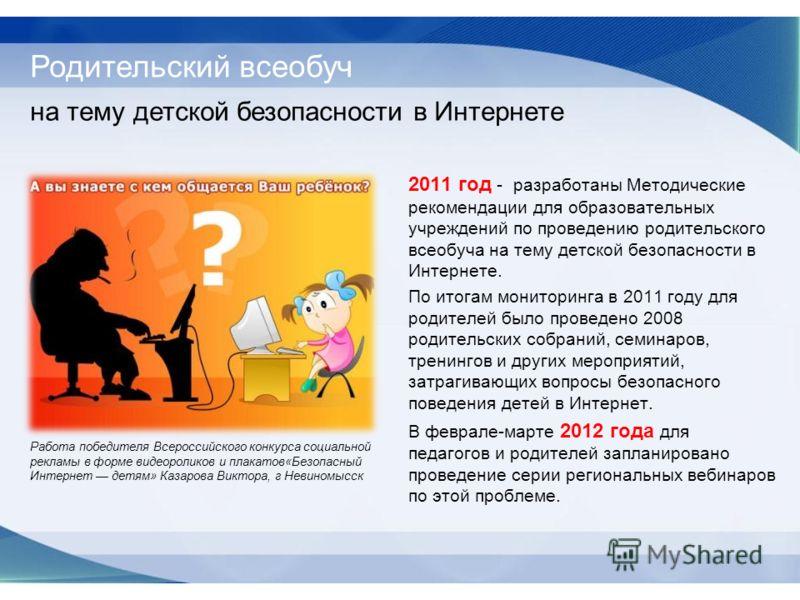 2011 год - разработаны Методические рекомендации для образовательных учреждений по проведению родительского всеобуча на тему детской безопасности в Интернете. По итогам мониторинга в 2011 году для родителей было проведено 2008 родительских собраний,
