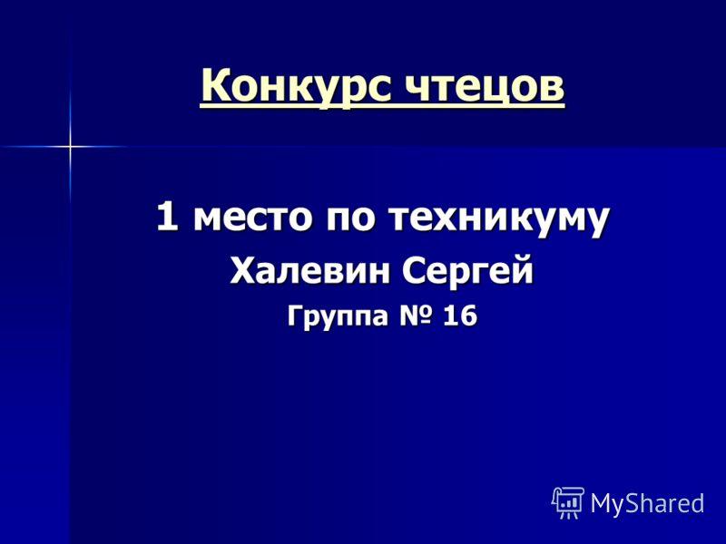 Конкурс чтецов Конкурс чтецов 1 место по техникуму Халевин Сергей Группа 16