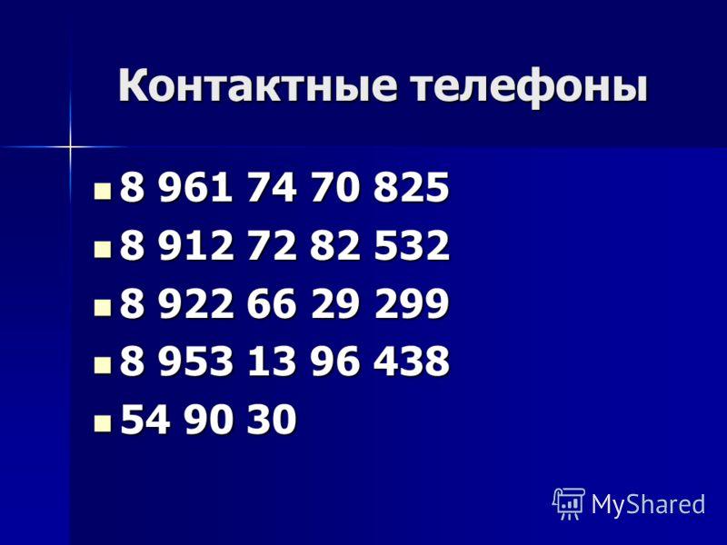 Контактные телефоны 8 961 74 70 825 8 961 74 70 825 8 912 72 82 532 8 912 72 82 532 8 922 66 29 299 8 922 66 29 299 8 953 13 96 438 8 953 13 96 438 54 90 30 54 90 30
