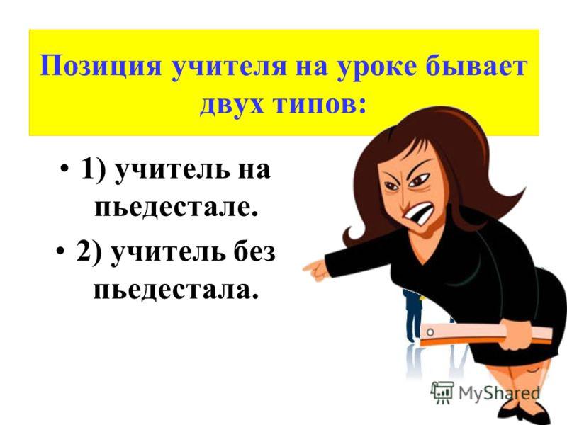 Позиция учителя на уроке бывает двух типов: 1) учитель на пьедестале. 2) учитель без пьедестала.