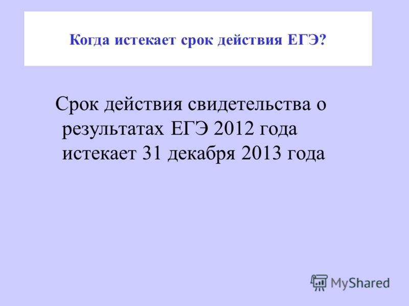 Срок действия свидетельства о результатах ЕГЭ 2012 года истекает 31 декабря 2013 года Когда истекает срок действия ЕГЭ?