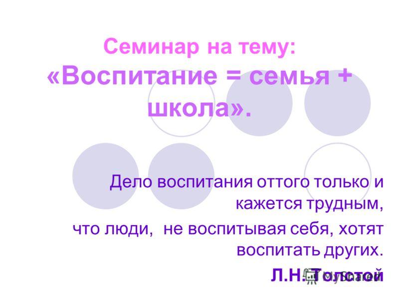 Семинар на тему: «Воспитание = семья + школа». Дело воспитания оттого только и кажется трудным, что люди, не воспитывая себя, хотят воспитать других. Л.Н. Толстой