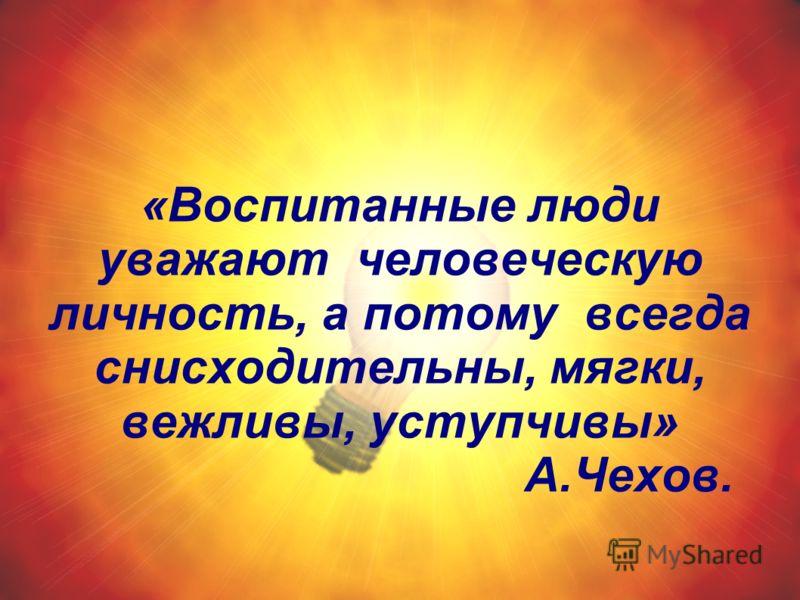 «Воспитанные люди уважают человеческую личность, а потому всегда снисходительны, мягки, вежливы, уступчивы» А.Чехов.