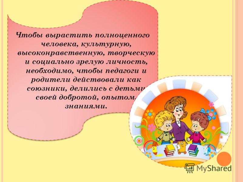 Чтобы вырастить полноценного человека, культурную, высоконравственную, творческую и социально зрелую личность, необходимо, чтобы педагоги и родители действовали как союзники, делились с детьми своей добротой, опытом, знаниями.