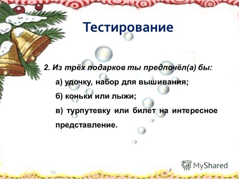 Тестирование 2. Из трёх подарков ты предпочёл(а) бы: а) удочку, набор для вышивания; б) коньки или лыжи; в) турпутевку или билет на интересное представление.