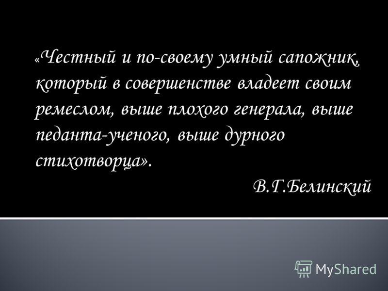 « Честный и по-своему умный сапожник, который в совершенстве владеет своим ремеслом, выше плохого генерала, выше педанта-ученого, выше дурного стихотворца». В.Г.Белинский