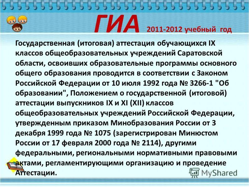 Государственная (итоговая) аттестация обучающихся IX классов общеобразовательных учреждений Саратовской области, освоивших образовательные программы основного общего образования проводится в соответствии с Законом Российской Федерации от 10 июля 1992