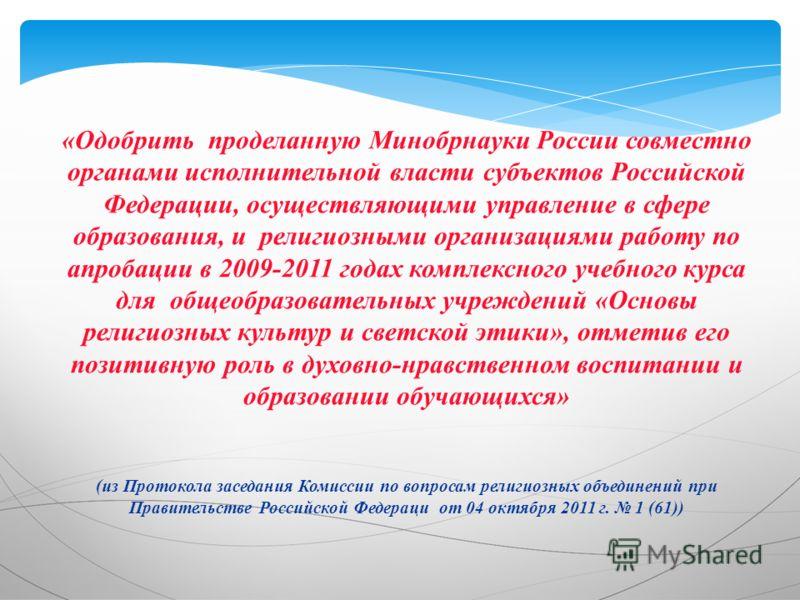 «Одобрить проделанную Минобрнауки России совместно органами исполнительной власти субъектов Российской Федерации, осуществляющими управление в сфере образования, и религиозными организациями работу по апробации в 2009-2011 годах комплексного учебного