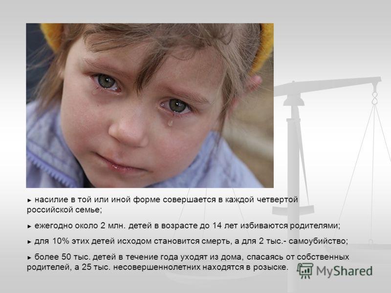 насилие в той или иной форме совершается в каждой четвертой российской семье; ежегодно около 2 млн. детей в возрасте до 14 лет избиваются родителями; для 10% этих детей исходом становится смерть, а для 2 тыс.- самоубийство; более 50 тыс. детей в тече