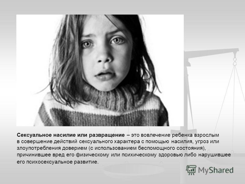 Сексуальное насилие или развращение – это вовлечение ребенка взрослым в совершение действий сексуального характера с помощью насилия, угроз или злоупотребления доверием (с использованием беспомощного состояния), причинившее вред его физическому или п