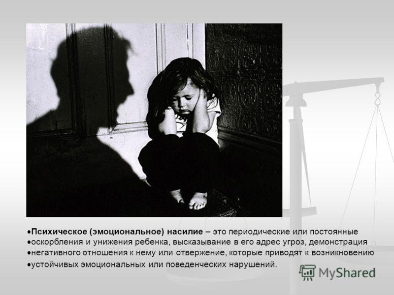 Психическое (эмоциональное) насилие – это периодические или постоянные оскорбления и унижения ребенка, высказывание в его адрес угроз, демонстрация негативного отношения к нему или отвержение, которые приводят к возникновению устойчивых эмоциональных