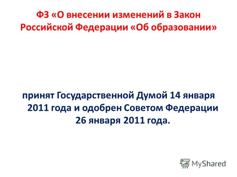 ФЗ «О внесении изменений в Закон Российской Федерации «Об образовании» принят Государственной Думой 14 января 2011 года и одобрен Советом Федерации 26 января 2011 года.