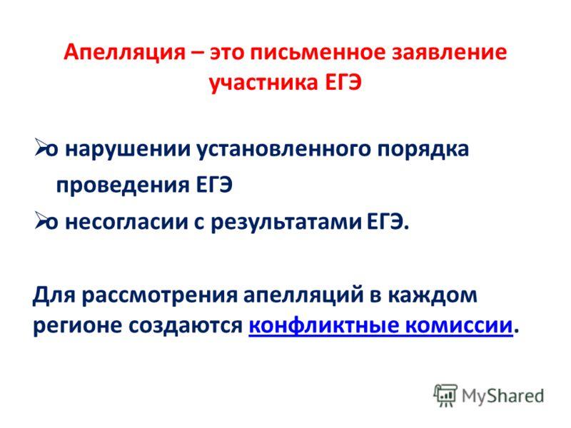 Апелляция – это письменное заявление участника ЕГЭ о нарушении установленного порядка проведения ЕГЭ о несогласии с результатами ЕГЭ. Для рассмотрения апелляций в каждом регионе создаются конфликтные комиссии.конфликтные комиссии
