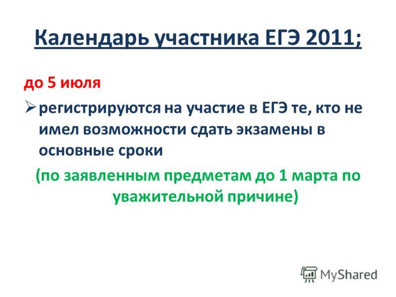 Календарь участника ЕГЭ 2011; до 5 июля регистрируются на участие в ЕГЭ те, кто не имел возможности сдать экзамены в основные сроки (по заявленным предметам до 1 марта по уважительной причине)