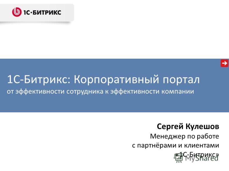 1С-Битрикс: Корпоративный портал от эффективности сотрудника к эффективности компании Сергей Кулешов Менеджер по работе с партнёрами и клиентами «1С-Битрикс»